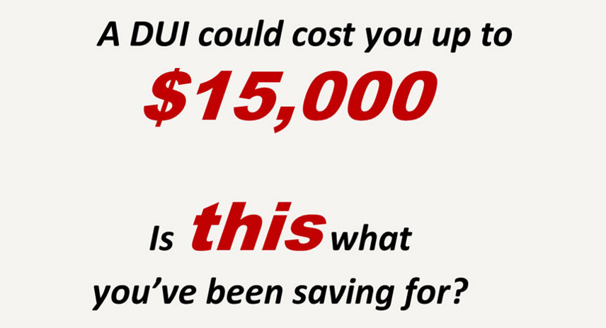 A DUI could cost you up to $15,000. Is this what you've been saving for?